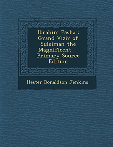 9781293814734: Ibrahim Pasha: Grand Vizir of Suleiman the Magnificent - Primary Source Edition