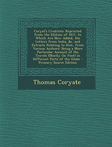 9781293817469: Coryat's Crudities: Reprinted from the Edition of 1611. to Which Are Now Added, His Letters from India, &c. and Extracts Relating to Him, from Various ... On Foot) in Different Parts of the Globe