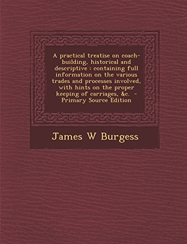 9781293828106: A practical treatise on coach-building, historical and descriptive: containing full information on the various trades and processes involved, with hints on the proper keeping of carriages, &c.