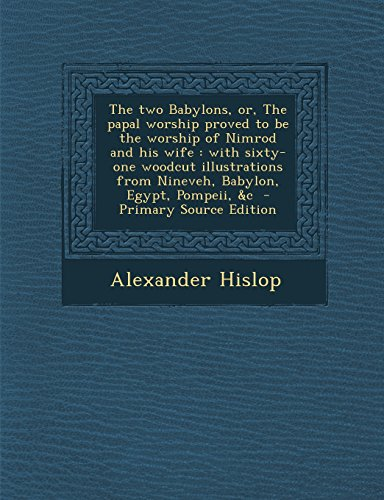 9781293831717: The two Babylons, or, The papal worship proved to be the worship of Nimrod and his wife: with sixty-one woodcut illustrations from Nineveh, Babylon, Egypt, Pompeii, &c