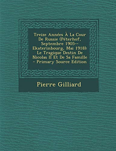 9781293832745: Treize Années À La Cour De Russie (Péterhof, Septembre 1905--Ekaterinbourg, Mai 1918): Le Tragique Destin De Nicolas II Et De Sa Famille (French Edition)