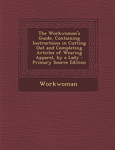9781293834268: The Workwoman's Guide, Containing Instructions in Cutting Out and Completing Articles of Wearing Apparel, by a Lady