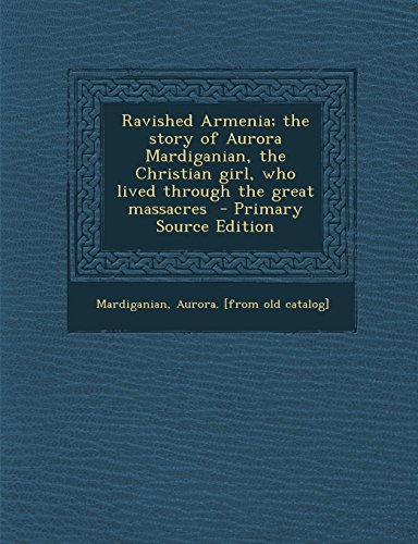 Ravished Armenia; the story of Aurora Mardiganian, the Christian girl, who lived through the great ...
