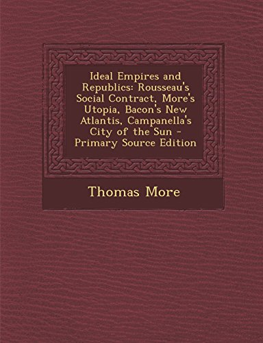 9781293854440: Ideal Empires and Republics: Rousseau's Social Contract, More's Utopia, Bacon's New Atlantis, Campanella's City of the Sun