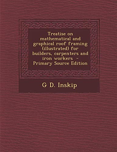 Treatise on Mathematical and Graphical Roof Framing (Illustrated) for Builders, Carpenters and Iron...
