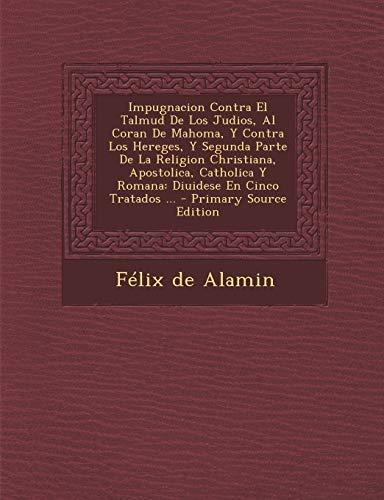 9781293865576: Impugnacion Contra El Talmud De Los Judios, Al Coran De Mahoma, Y Contra Los Hereges, Y Segunda Parte De La Religion Christiana, Apostolica, Catholica ... En Cinco Tratados ... (Spanish Edition)