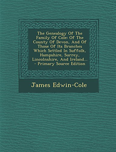 9781293868898: The Genealogy Of The Family Of Cole: Of The County Of Devon, And Of Those Of Its Branches Which Settled In Suffolk, Hampshire, Surrey, Lincolnshire, And Ireland...
