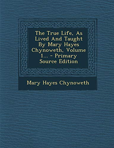 9781293872949: The True Life, As Lived And Taught By Mary Hayes Chynoweth, Volume 1...