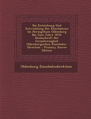 9781293875209: Die Entstehung Und Entwicklung Der Eisenbahnen Im Herzogthum Oldenburg Bis Zum Jahre 1878: Denkschrift Der Grossherzoglich Oldenburgischen Eisenbahn-Direction