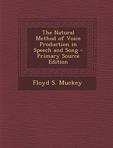 The Natural Method of Voice Production in Speech and Song - Primary Source Edition: Muckey, Floyd S...