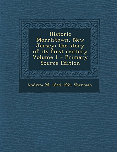 9781293932094: Historic Morristown, New Jersey: the story of its first century Volume 1