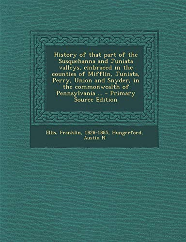 9781293932537: History of that part of the Susquehanna and Juniata valleys, embraced in the counties of Mifflin, Juniata, Perry, Union and Snyder, in the commonwealth of Pennsylvania ...