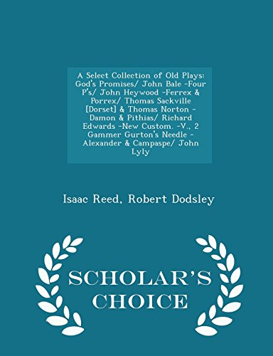 9781293957486: A Select Collection of Old Plays: God's Promises/ John Bale -Four P's/ John Heywood -Ferrex & Porrex/ Thomas Sackville [Dorset] & Thomas Norton -Damon ... Needle - Alexander & Campaspe/ John Lyly