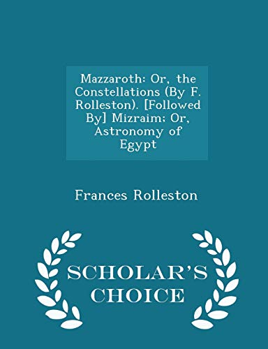 9781293960592: Mazzaroth: Or, the Constellations (By F. Rolleston). [Followed By] Mizraim; Or, Astronomy of Egypt - Scholar's Choice Edition