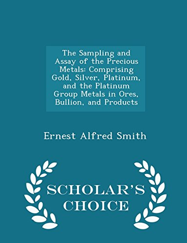 9781293962589: The Sampling and Assay of the Precious Metals: Comprising Gold, Silver, Platinum, and the Platinum Group Metals in Ores, Bullion, and Products - Scholar's Choice Edition