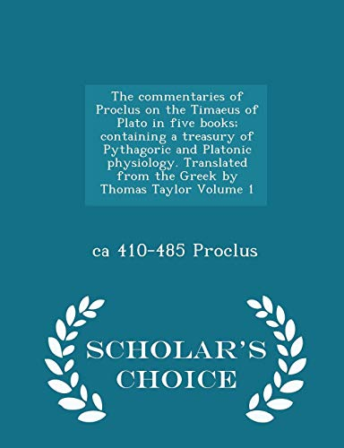 9781293996829: The commentaries of Proclus on the Timaeus of Plato in five books; containing a treasury of Pythagoric and Platonic physiology. Translated from the ... Taylor Volume 1 - Scholar's Choice Edition