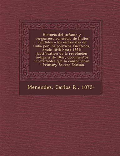 9781294034728: Historia del infame y vergonzoso comercio de Indios vendidos a los esclavistas de Cuba por los políticos Yucatecos, desde 1848 hasta 1861; ... - Primary Source Edition (Spanish Edition)