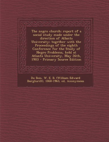 9781294047889: The negro church; report of a social study made under the direction of Atlanta University; together with the Proceedings of the eighth Conference for ... held at Atlanta University, May 26th, 1903