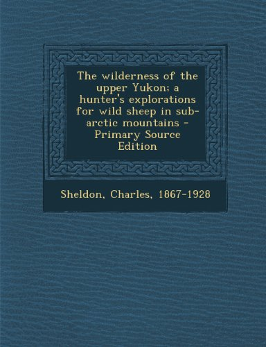 9781294051398: The wilderness of the upper Yukon; a hunter's explorations for wild sheep in sub-arctic mountains