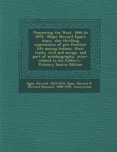 9781294055174: Pioneering the West, 1846 to 1878: Major Howard Egan's diary, also thrilling experiences of pre-frontier life among Indians, their traits, civil and ... autobiography, inter-related to his father's