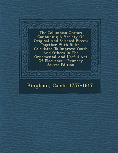 9781294088370: The Columbian Orator: Containing A Variety Of Original And Selected Pieces; Together With Rules, Calculated To Improve Youth And Others In The Ornamental And Useful Art Of Eloquence