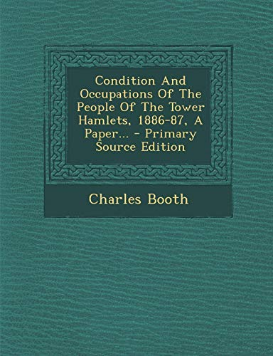 9781294089452: Condition and Occupations of the People of the Tower Hamlets, 1886-87, a Paper... - Primary Source Edition