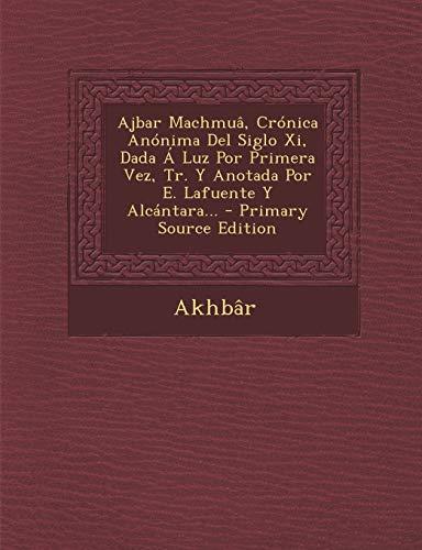 9781294091752: Ajbar Machmuâ, Crónica Anónima Del Siglo Xi, Dada Á Luz Por Primera Vez, Tr. Y Anotada Por E. Lafuente Y Alcántara... - Primary Source Edition (Spanish Edition)
