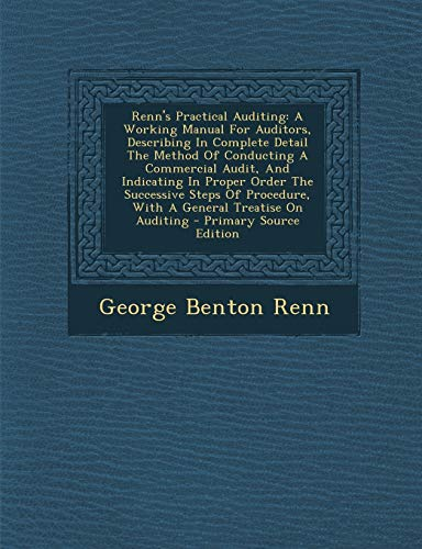 9781294094685: Renn's Practical Auditing: A Working Manual For Auditors, Describing In Complete Detail The Method Of Conducting A Commercial Audit, And Indicating In ... Treatise On Auditing - Primary Source Edi