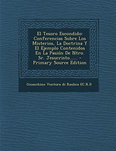 9781294097808: El Tesoro Escondido: Conferencias Sobre Los Misterios, La Doctrina Y El Ejemplo Contenidos En La Pasión De Ntro. Sr. Jesucristo...... - Primary Source Edition (Spanish Edition)