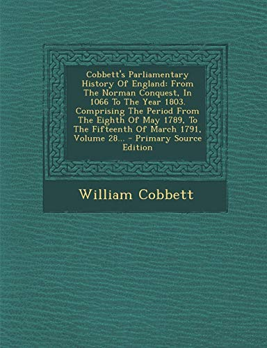 9781294102472: Cobbett's Parliamentary History Of England: From The Norman Conquest, In 1066 To The Year 1803. Comprising The Period From The Eighth Of May 1789, To ... 1791, Volume 28... - Primary Source Edition