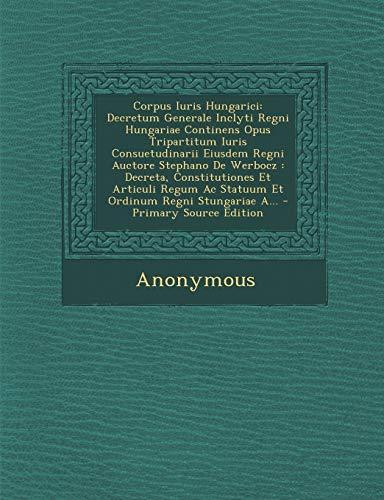 9781294105145: Corpus Iuris Hungarici: Decretum Generale Inclyti Regni Hungariae Continens Opus Tripartitum Iuris Consuetudinarii Eiusdem Regni Auctore Stephano De ... Ac Statuum Et Ordinum Regni Stungariae A...