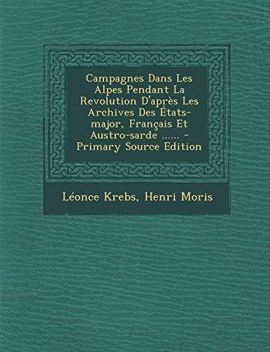 9781294125983: Campagnes Dans Les Alpes Pendant La Revolution D'Apres Les Archives Des Etats-Major, Francais Et Austro-Sarde ......