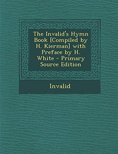 9781294131878: The Invalid's Hymn Book [Compiled by H. Kierman] with Preface by H. White - Primary Source Edition