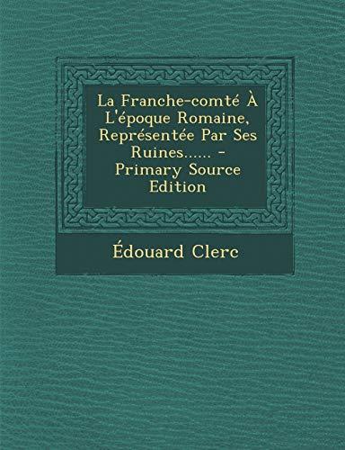 9781294186175: La Franche-comté À L'époque Romaine, Représentée Par Ses Ruines...... (French Edition)