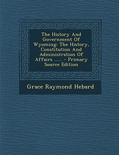 9781294188186: The History And Government Of Wyoming: The History, Constitution And Administration Of Affairs ...... - Primary Source Edition