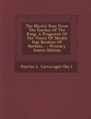 9781294200529: The Mystic Rose From The Garden Of The King: A Fragment Of The Vision Of Sheikh Haji Ibrahim Of Kerbela...
