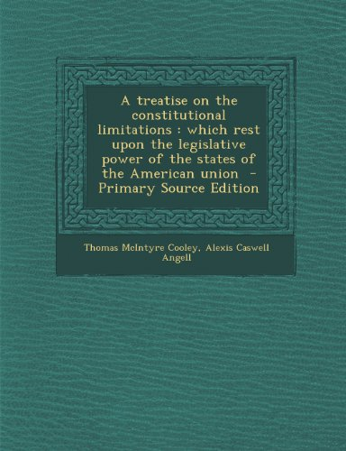 9781294232513: A treatise on the constitutional limitations: which rest upon the legislative power of the states of the American union