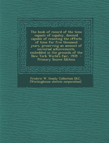 9781294239413: The book of record of the time capsule of cupaloy, deemed capable of resisting the effects of time for five thousand years, preserving an account of ... grounds of the New York World's fair, 1939
