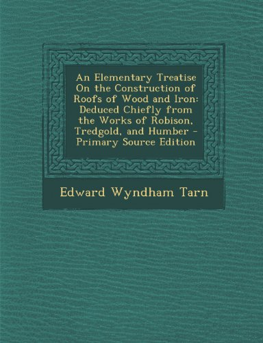9781294262534: An Elementary Treatise On the Construction of Roofs of Wood and Iron: Deduced Chiefly from the Works of Robison, Tredgold, and Humber