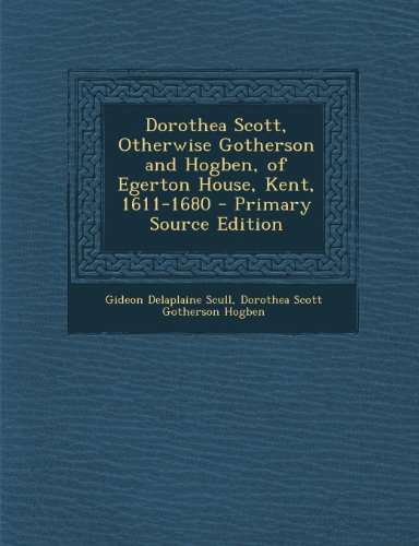 9781294265979: Dorothea Scott, Otherwise Gotherson and Hogben, of Egerton House, Kent, 1611-1680