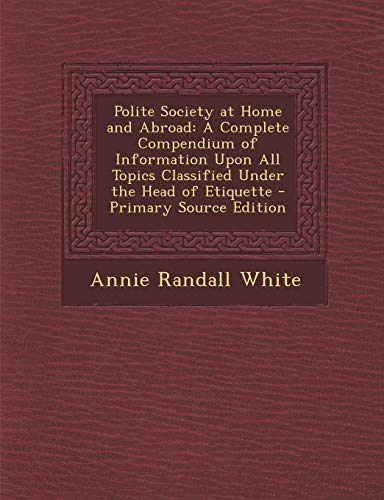 9781294266037: Polite Society at Home and Abroad: A Complete Compendium of Information Upon All Topics Classified Under the Head of Etiquette - Primary Source Edition