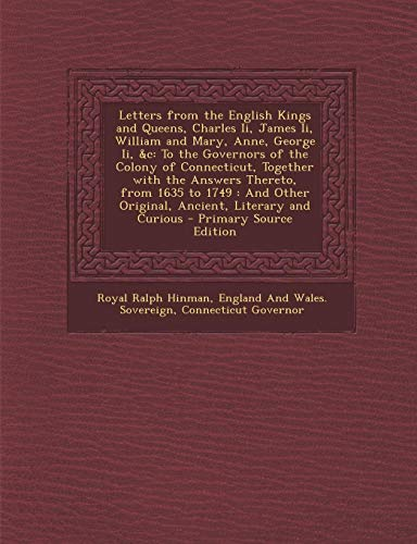 9781294269106: Letters from the English Kings and Queens, Charles Ii, James Ii, William and Mary, Anne, George Ii, &c: To the Governors of the Colony of Connecticut, ... Other Original, Ancient, Literary and Curious