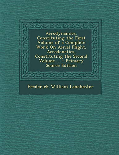 9781294324010: Aerodynamics, Constituting the First Volume of a Complete Work on Aerial Flight, Aerodonetics, Constituting the Second Volume ... - Primary Source EDI