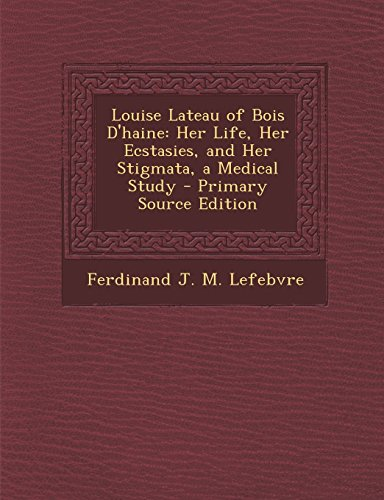 9781294328827: Louise Lateau of Bois D'haine: Her Life, Her Ecstasies, and Her Stigmata, a Medical Study