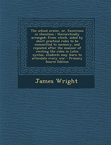 9781294336839: The school orator, or, Excercises in elocution: theroretically arranged; from which, aided by short practical rules to be committed to memory, and ... students may learn to articulate every wor
