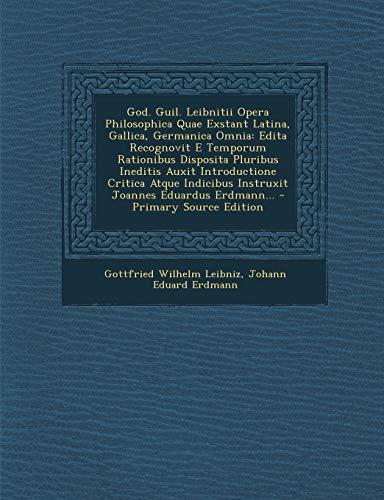 9781294340331: God. Guil. Leibnitii Opera Philosophica Quae Exstant Latina, Gallica, Germanica Omnia: Edita Recognovit E Temporum Rationibus Disposita Pluribus ... Joannes Eduardus Erdmann... (Latin Edition)