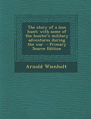 9781294351733: The story of a lion hunt; with some of the hunter's military adventures during the war