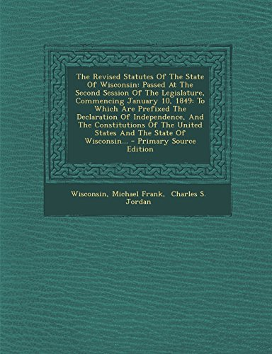 9781294370543: The Revised Statutes Of The State Of Wisconsin: Passed At The Second Session Of The Legislature, Commencing January 10, 1849: To Which Are Prefixed ... United States And The State Of Wisconsin...