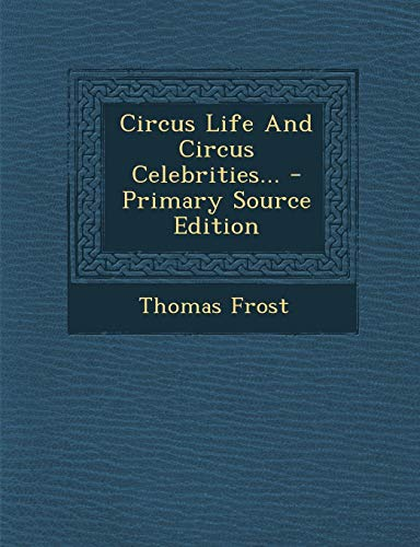 9781294377306: Circus Life and Circus Celebrities... - Primary Source Edition