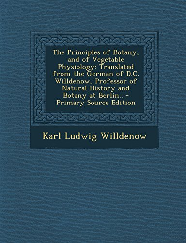 9781294383048: The Principles of Botany, and of Vegetable Physiology: Translated from the German of D.C. Willdenow, Professor of Natural History and Botany at Berlin